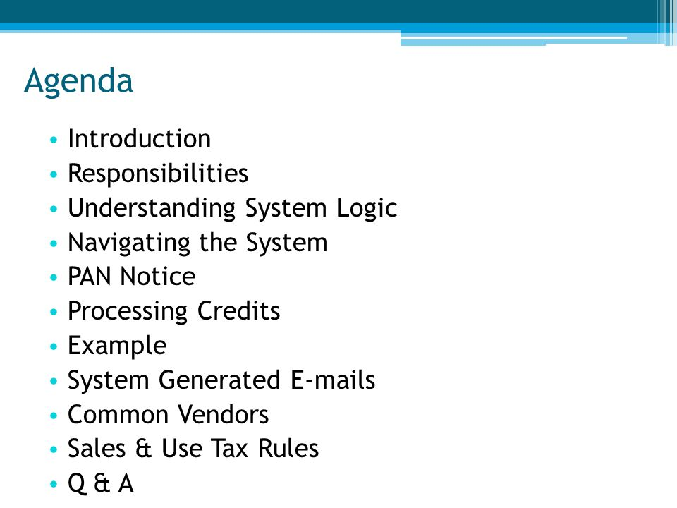 Agenda Introduction Responsibilities Understanding System Logic Navigating the System PAN Notice Processing Credits Example System Generated E-mails Common Vendors Sales & Use Tax Rules Q & A