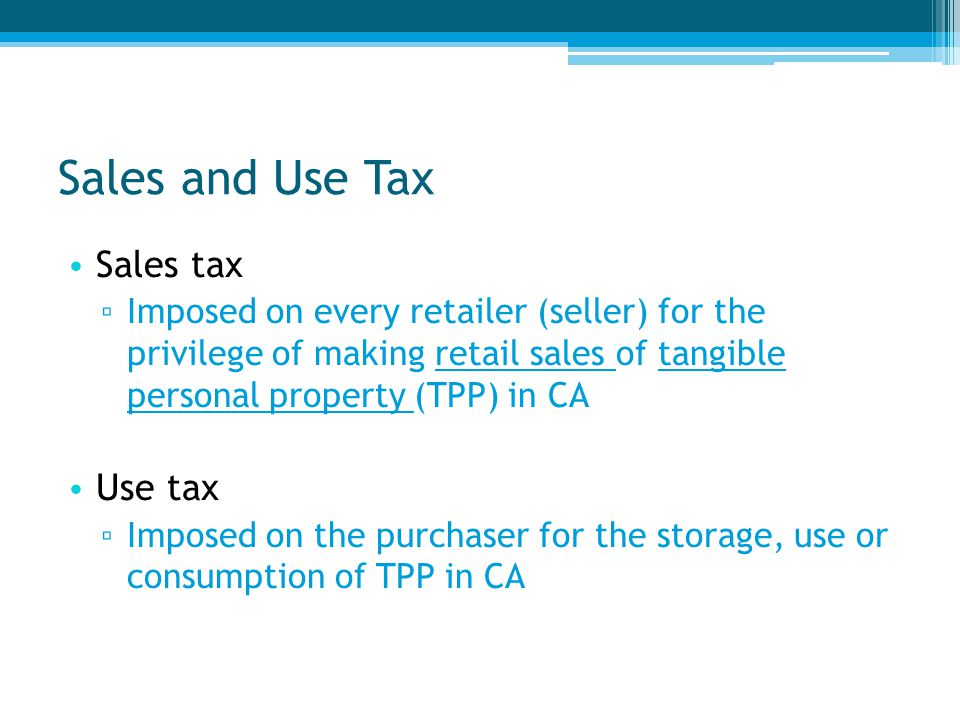 Sales tax ▫ Imposed on every retailer (seller) for the privilege of making retail sales of tangible personal property (TPP) in CA Use tax ▫ Imposed on the purchaser for the storage, use or consumption of TPP in CA