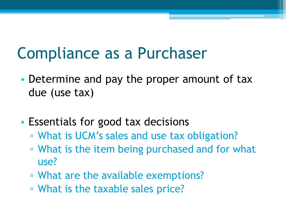 Compliance as a Purchaser Determine and pay the proper amount of tax due (use tax) Essentials for good tax decisions ▫ What is UCM's sales and use tax obligation.