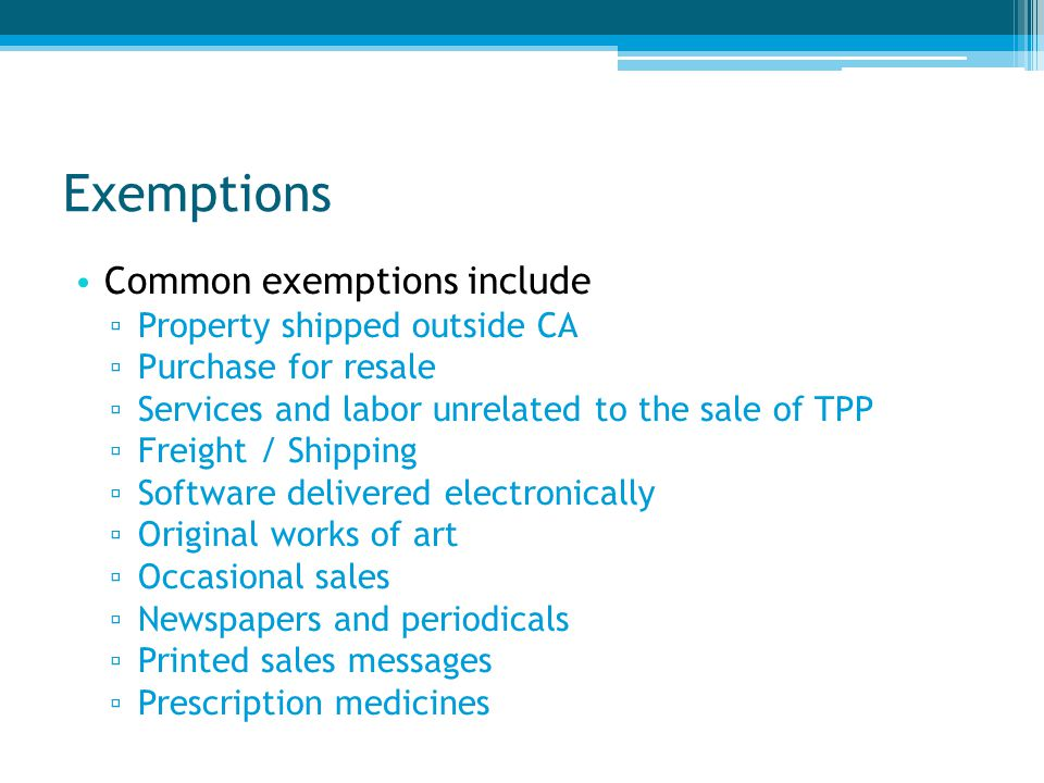Exemptions Common exemptions include ▫ Property shipped outside CA ▫ Purchase for resale ▫ Services and labor unrelated to the sale of TPP ▫ Freight / Shipping ▫ Software delivered electronically ▫ Original works of art ▫ Occasional sales ▫ Newspapers and periodicals ▫ Printed sales messages ▫ Prescription medicines