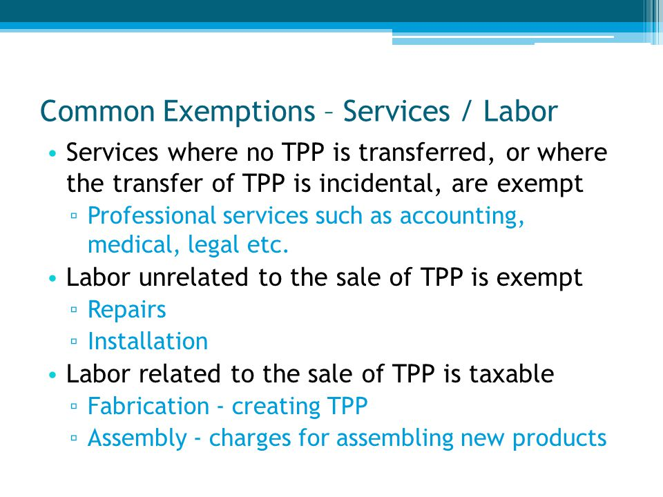 Common Exemptions – Services / Labor Services where no TPP is transferred, or where the transfer of TPP is incidental, are exempt ▫ Professional services such as accounting, medical, legal etc.