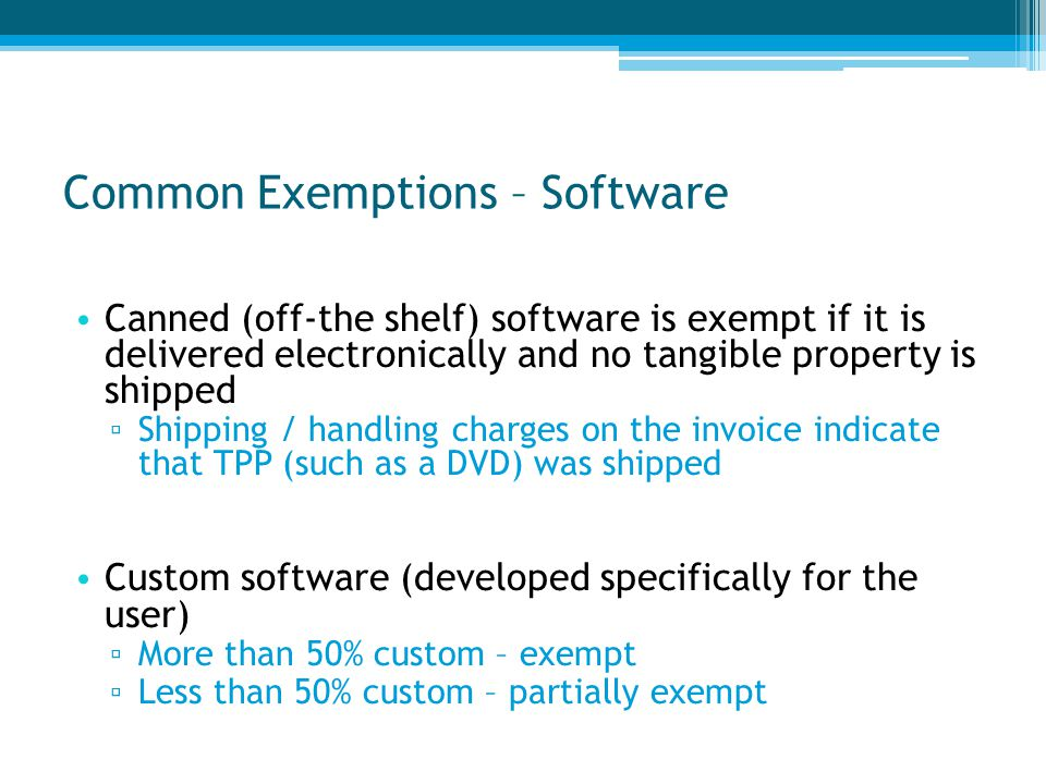 Common Exemptions – Software Canned (off-the shelf) software is exempt if it is delivered electronically and no tangible property is shipped ▫ Shipping / handling charges on the invoice indicate that TPP (such as a DVD) was shipped Custom software (developed specifically for the user) ▫ More than 50% custom – exempt ▫ Less than 50% custom – partially exempt