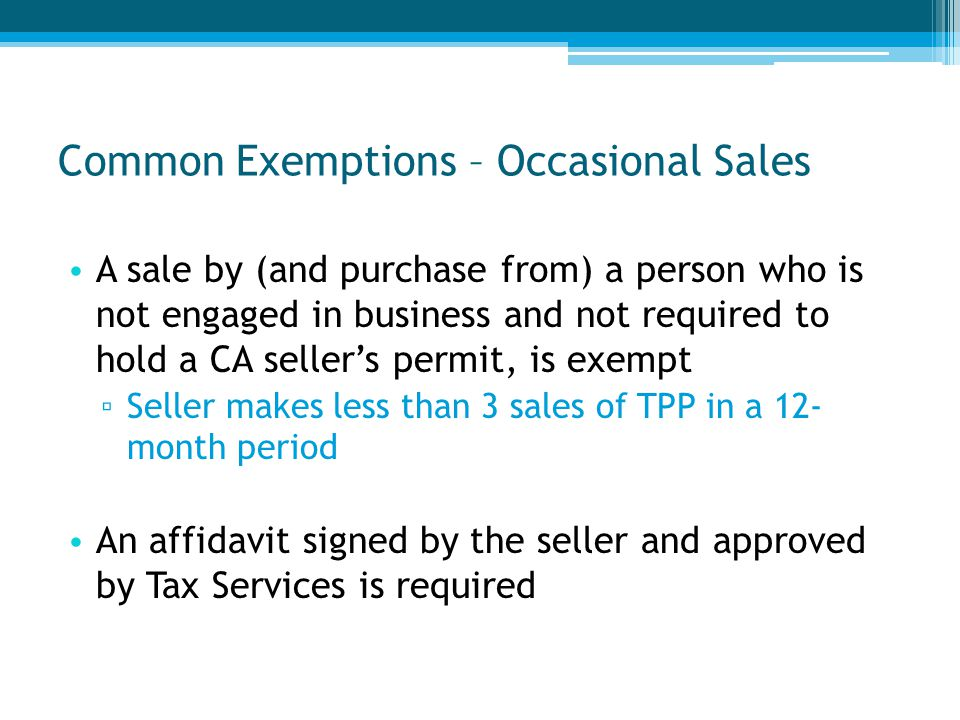 Common Exemptions – Occasional Sales A sale by (and purchase from) a person who is not engaged in business and not required to hold a CA seller's permit, is exempt ▫ Seller makes less than 3 sales of TPP in a 12- month period An affidavit signed by the seller and approved by Tax Services is required