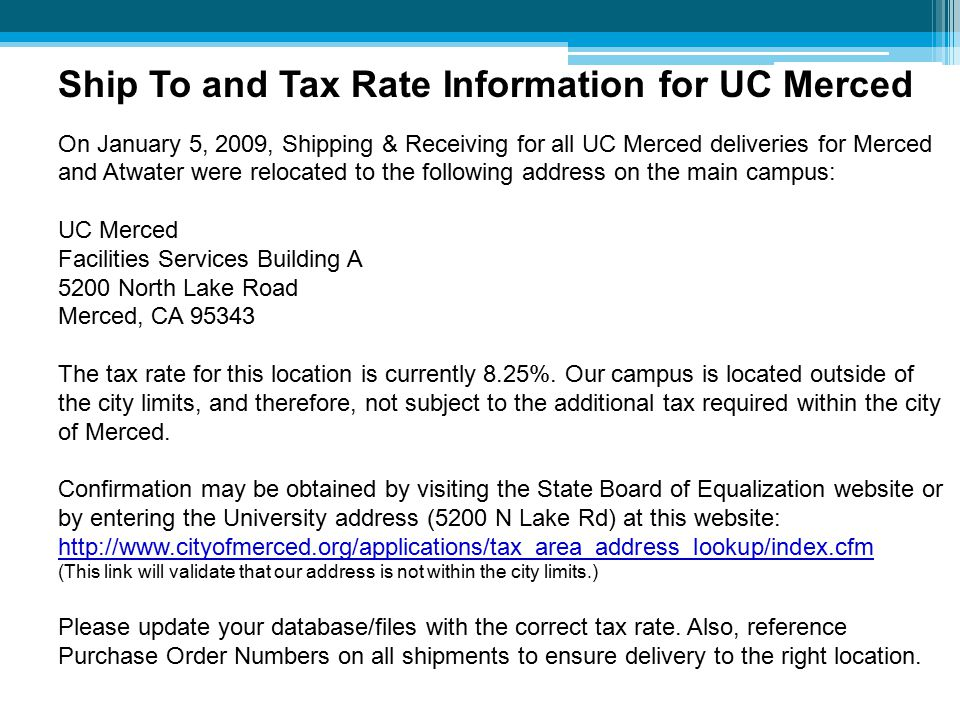 Ship To and Tax Rate Information for UC Merced On January 5, 2009, Shipping & Receiving for all UC Merced deliveries for Merced and Atwater were relocated to the following address on the main campus: UC Merced Facilities Services Building A 5200 North Lake Road Merced, CA 95343 The tax rate for this location is currently 8.25%.