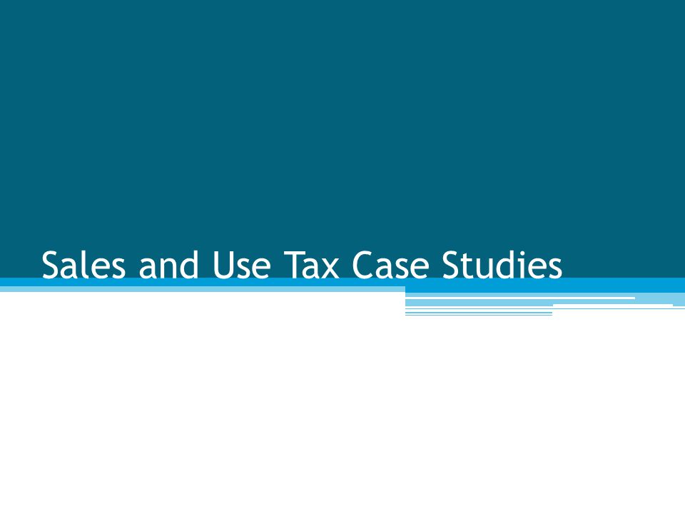 Sales and Use Tax Case Studies