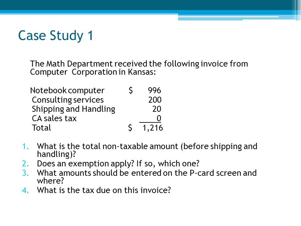 Case Study 1 The Math Department received the following invoice from Computer Corporation in Kansas: Notebook computer $ 996 Consulting services 200 Shipping and Handling 20 CA sales tax 0 Total $ 1,216 1.What is the total non-taxable amount (before shipping and handling).