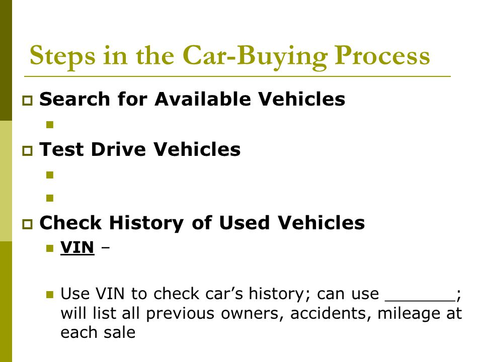 Steps in the Car-Buying Process  Get the Vehicle Checked Mechanically For used vehicles: Have a mechanic conduct a compression test, check the transmission, tires, brakes, etc.