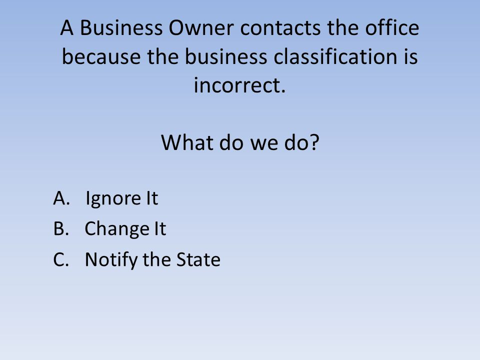 A Business Owner contacts the office because the business classification is incorrect.
