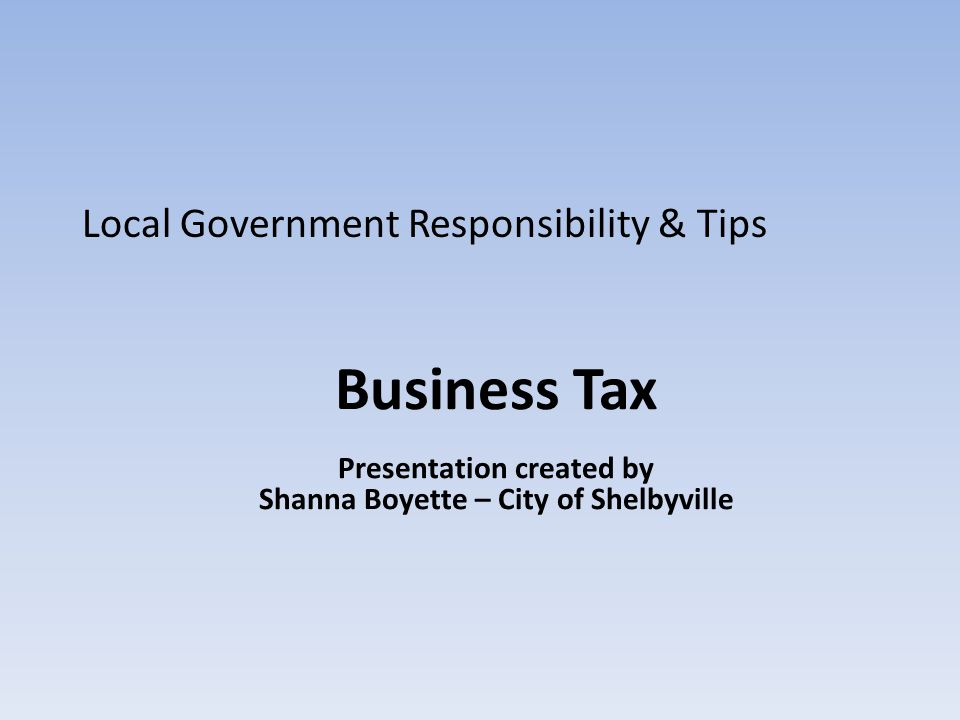 Business Tax Presentation created by Shanna Boyette – City of Shelbyville Local Government Responsibility & Tips