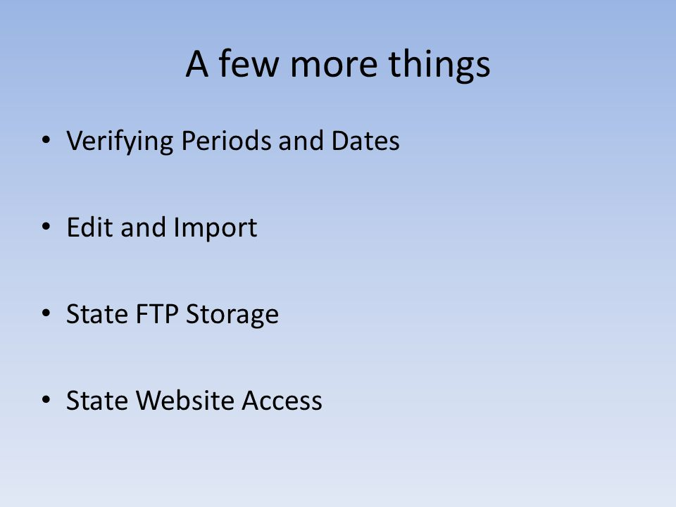 A few more things Verifying Periods and Dates Edit and Import State FTP Storage State Website Access
