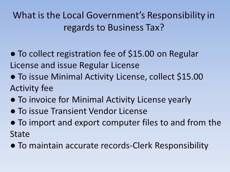 ● To collect registration fee of $15.00 on Regular License and issue Regular License ● To issue Minimal Activity License, collect $15.00 Activity fee ● To invoice for Minimal Activity License yearly ● To issue Transient Vendor License ● To import and export computer files to and from the State ● To maintain accurate records-Clerk Responsibility What is the Local Government's Responsibility in regards to Business Tax