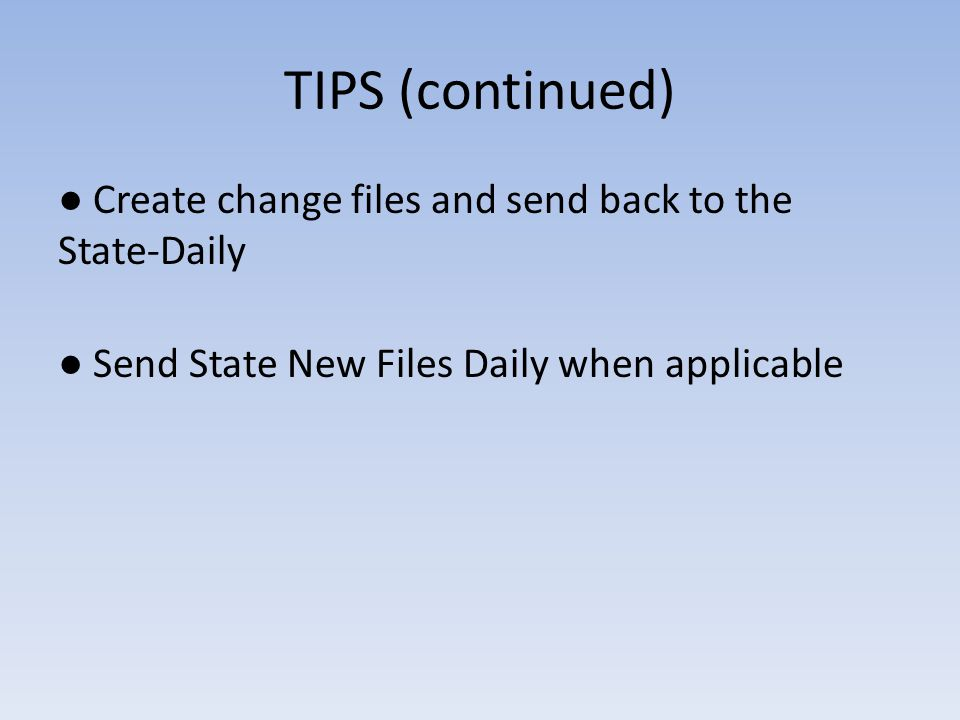 TIPS (continued) ● Create change files and send back to the State-Daily ● Send State New Files Daily when applicable