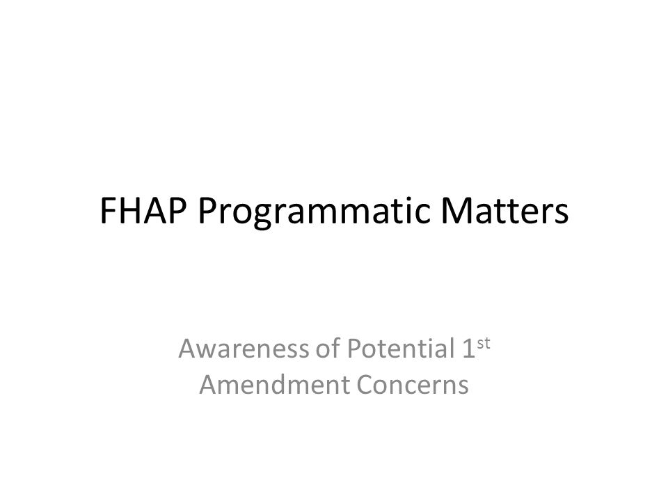 FHAP Programmatic Matters Awareness of Potential 1 st Amendment Concerns