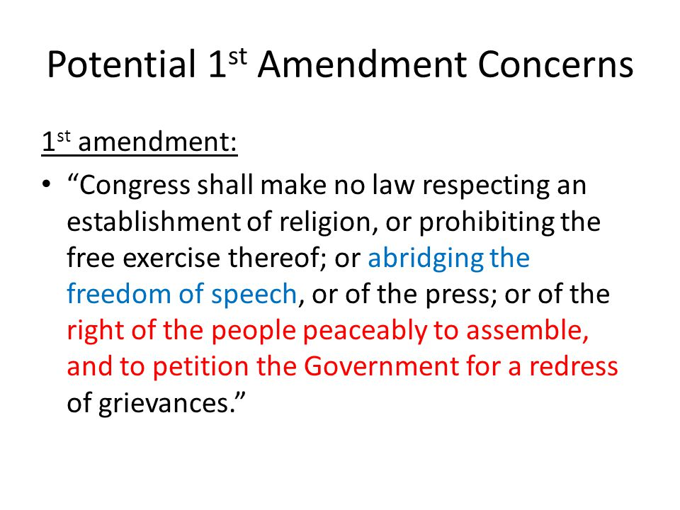 Potential 1 st Amendment Concerns 1 st amendment: Congress shall make no law respecting an establishment of religion, or prohibiting the free exercise thereof; or abridging the freedom of speech, or of the press; or of the right of the people peaceably to assemble, and to petition the Government for a redress of grievances.
