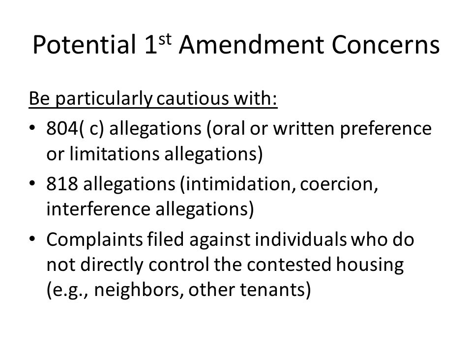 Potential 1 st Amendment Concerns Be particularly cautious with: 804( c) allegations (oral or written preference or limitations allegations) 818 allegations (intimidation, coercion, interference allegations) Complaints filed against individuals who do not directly control the contested housing (e.g., neighbors, other tenants)