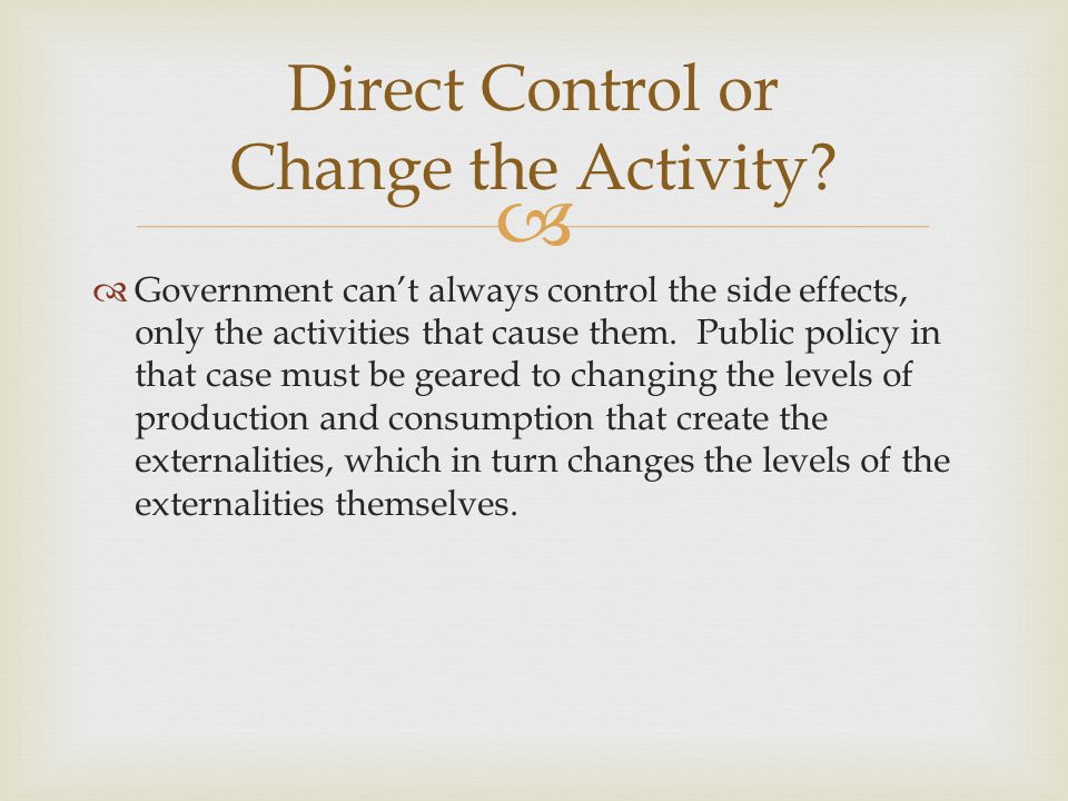   Government can't always control the side effects, only the activities that cause them. Public policy in that case must be geared to changing the l