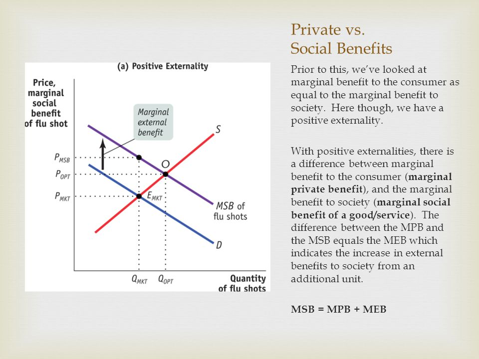 Private vs. Social Benefits Prior to this, we've looked at marginal benefit to the consumer as equal to the marginal benefit to society. Here though,