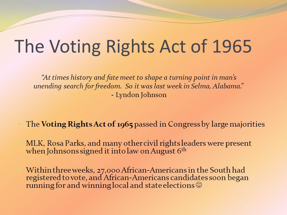 The Voting Rights Act of 1965 The Voting Rights Act of 1965 passed in Congress by large majorities MLK, Rosa Parks, and many other civil rights leaders were present when Johnsons signed it into law on August 6 th Within three weeks, 27,000 African-Americans in the South had registered to vote, and African-Americans candidates soon began running for and winning local and state elections At times history and fate meet to shape a turning point in man's unending search for freedom.