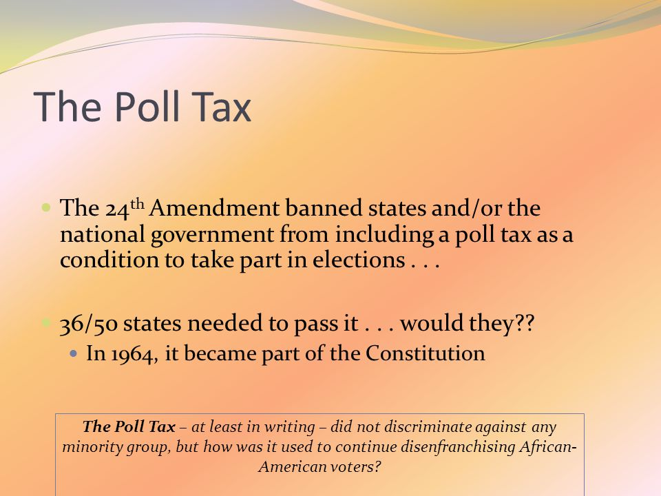 The Poll Tax The 24 th Amendment banned states and/or the national government from including a poll tax as a condition to take part in elections...
