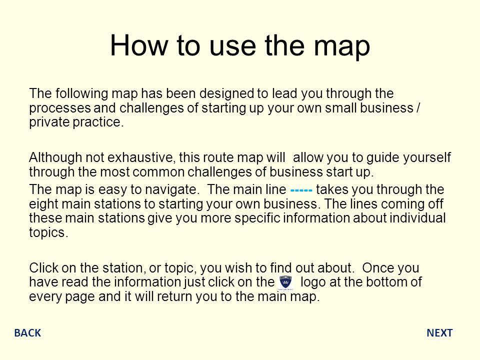 How to use the map The following map has been designed to lead you through the processes and challenges of starting up your own small business / private practice.