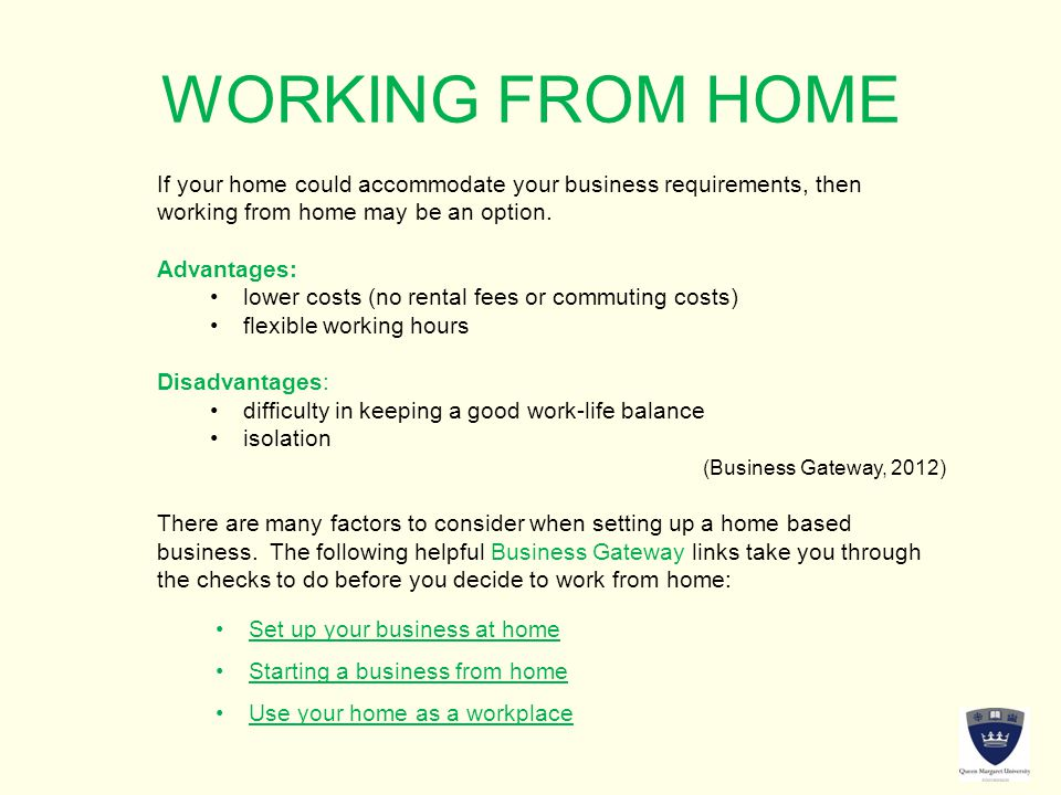 WORKING FROM HOME If your home could accommodate your business requirements, then working from home may be an option.