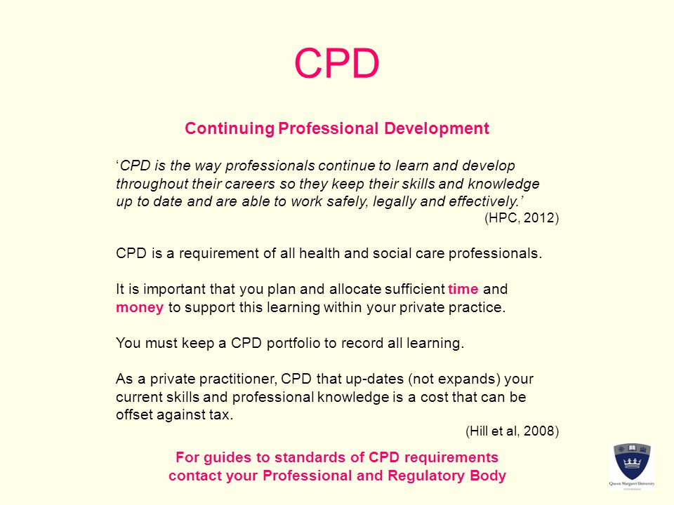 CPD Continuing Professional Development 'CPD is the way professionals continue to learn and develop throughout their careers so they keep their skills and knowledge up to date and are able to work safely, legally and effectively.' (HPC, 2012) CPD is a requirement of all health and social care professionals.