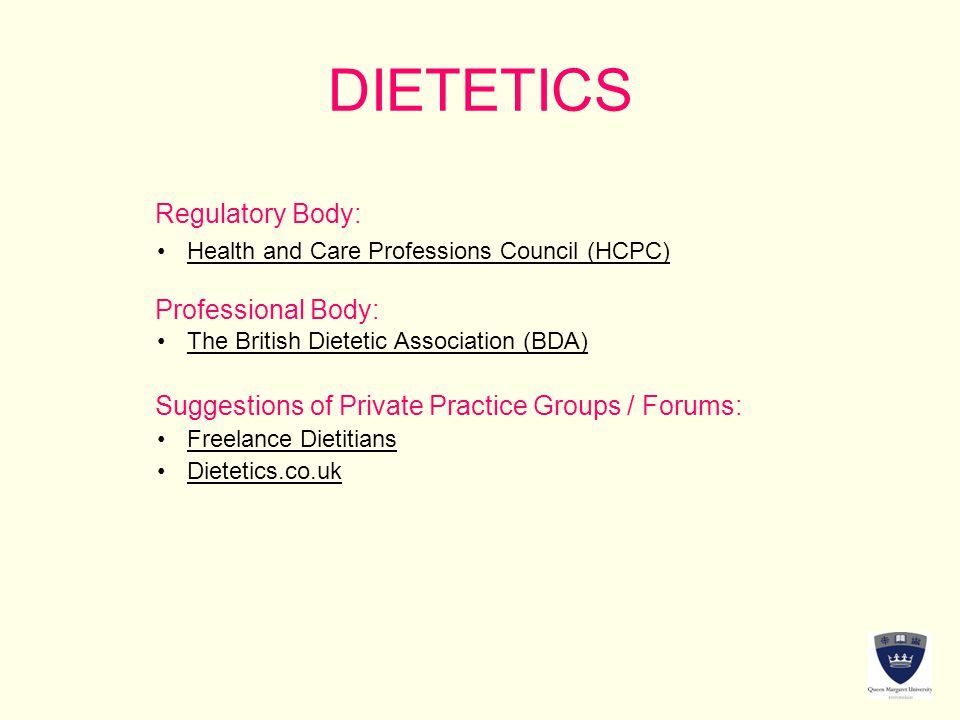 DIETETICS Regulatory Body: Professional Body: Suggestions of Private Practice Groups / Forums: The British Dietetic Association (BDA) Freelance Dietitians Dietetics.co.uk Health and Care Professions Council (HCPC)