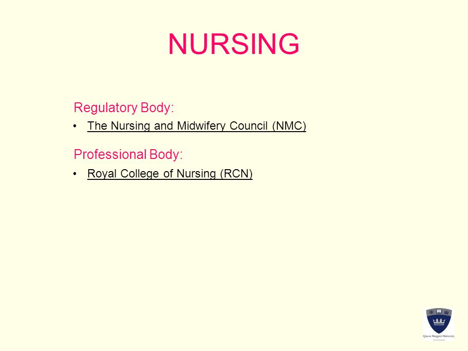 NURSING Regulatory Body: Professional Body: The Nursing and Midwifery Council (NMC) Royal College of Nursing (RCN)