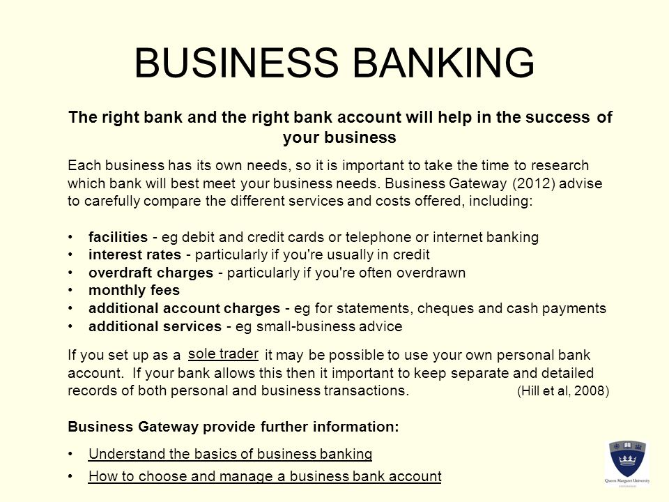 BUSINESS BANKING The right bank and the right bank account will help in the success of your business Each business has its own needs, so it is important to take the time to research which bank will best meet your business needs.