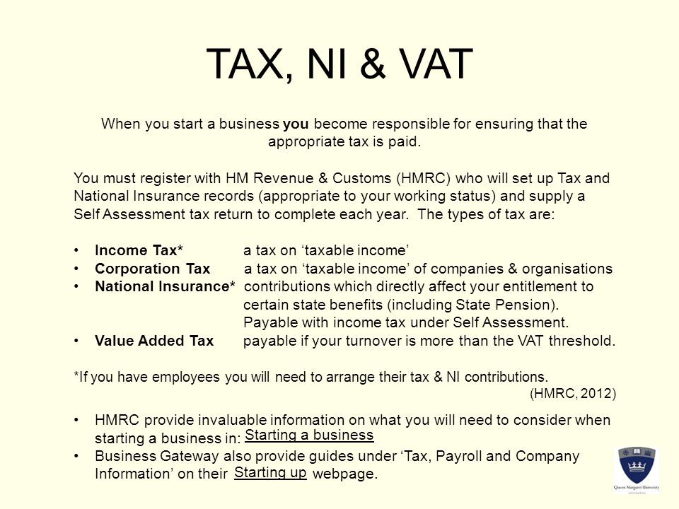 TAX, NI & VAT When you start a business you become responsible for ensuring that the appropriate tax is paid.