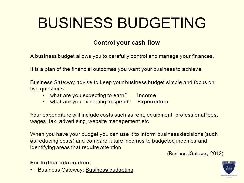 BUSINESS BUDGETING Control your cash-flow A business budget allows you to carefully control and manage your finances.