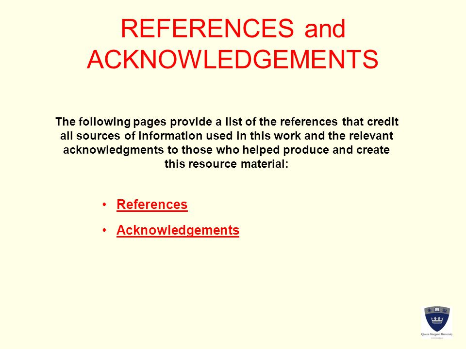REFERENCES and ACKNOWLEDGEMENTS The following pages provide a list of the references that credit all sources of information used in this work and the relevant acknowledgments to those who helped produce and create this resource material: References Acknowledgements