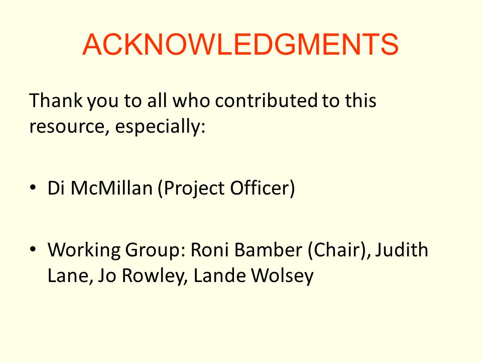 ACKNOWLEDGMENTS Thank you to all who contributed to this resource, especially: Di McMillan (Project Officer) Working Group: Roni Bamber (Chair), Judith Lane, Jo Rowley, Lande Wolsey