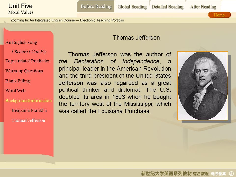 Before Reading_ Thomas Jefferson An English Song Topic-related Prediction Warm-up Questions Blank Filling Word Web Background Information I Believe I Can Fly Benjamin Franklin Thomas Jefferson Thomas Jefferson was the author of the Declaration of Independence, a principal leader in the American Revolution, and the third president of the United States.