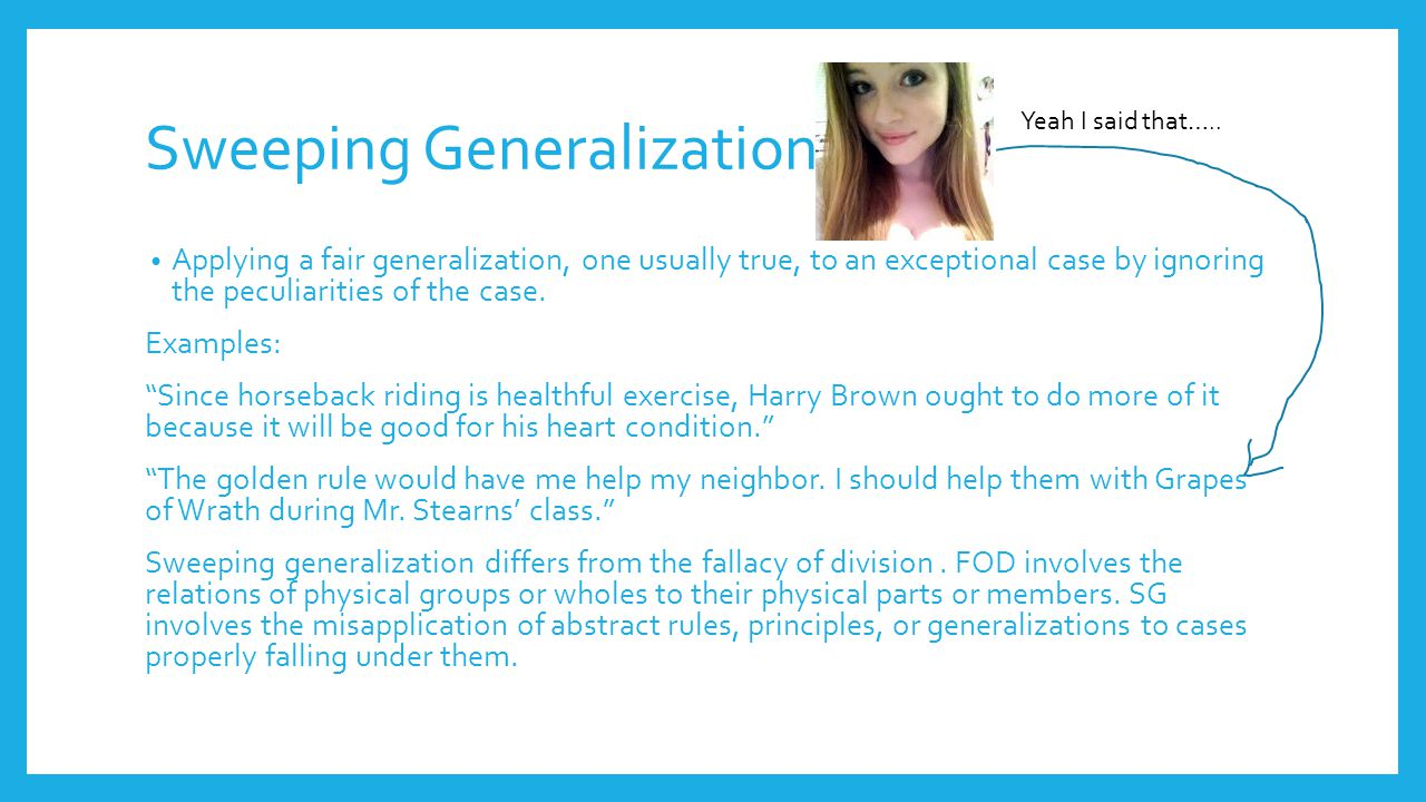 Hasty Generalization Using insufficient evidence or an isolated example as the basis for a widely general conclusion.