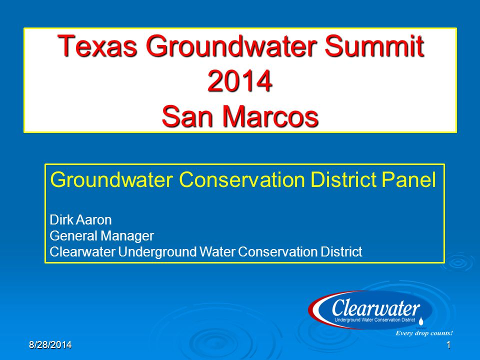 Texas Groundwater Summit 2014 San Marcos 8/28/20141 Groundwater Conservation District Panel Dirk Aaron General Manager Clearwater Underground Water Co