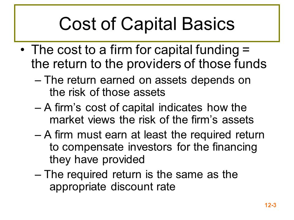12-3 Cost of Capital Basics The cost to a firm for capital funding = the return to the providers of those funds –The return earned on assets depends o