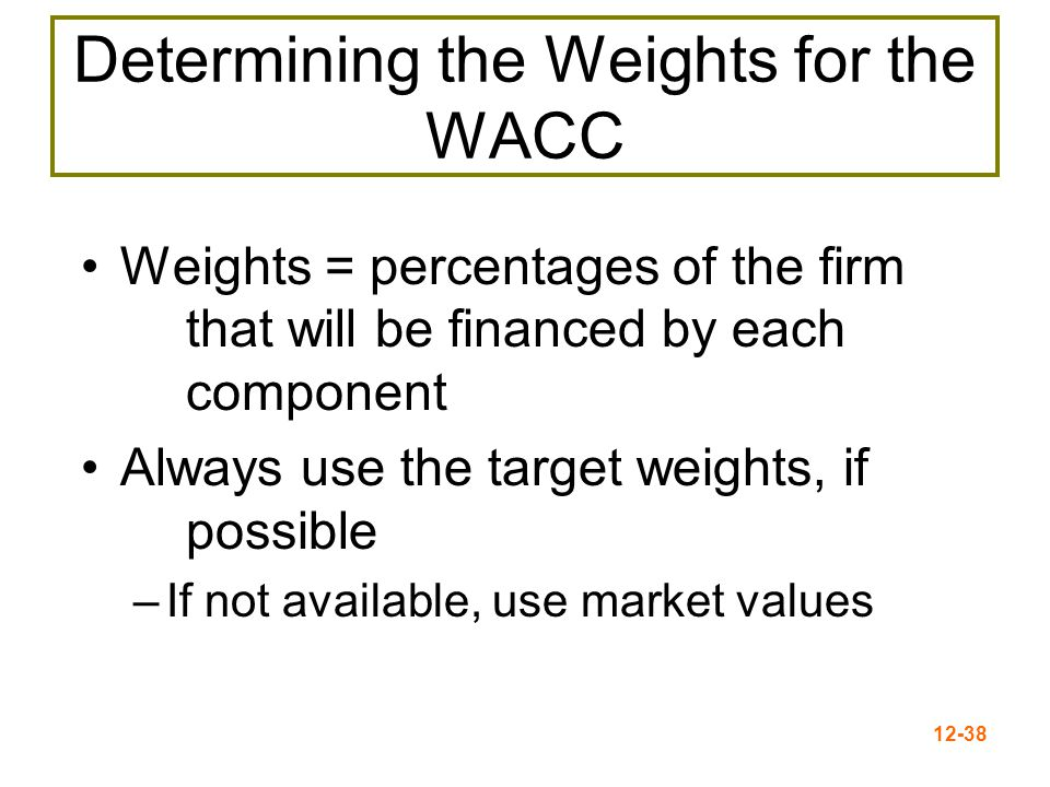 12-38 Determining the Weights for the WACC Weights = percentages of the firm that will be financed by each component Always use the target weights, if
