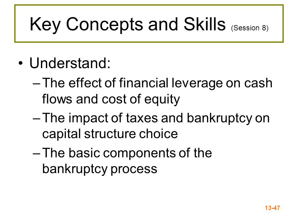13-47 Key Concepts and Skills (Session 8) Understand: –The effect of financial leverage on cash flows and cost of equity –The impact of taxes and bank