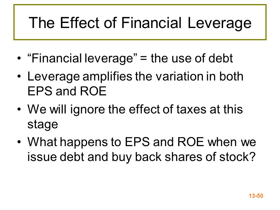 "13-50 ""Financial leverage"" = the use of debt Leverage amplifies the variation in both EPS and ROE We will ignore the effect of taxes at this stage Wha"