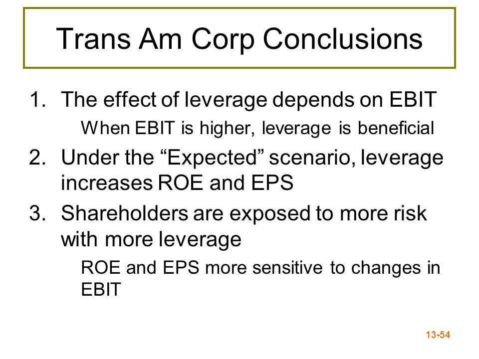 "13-54 Trans Am Corp Conclusions 1.The effect of leverage depends on EBIT When EBIT is higher, leverage is beneficial 2.Under the ""Expected"" scenario,"