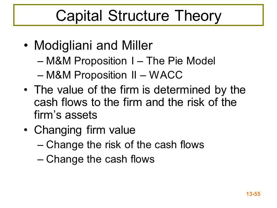 13-55 Capital Structure Theory Modigliani and Miller –M&M Proposition I – The Pie Model –M&M Proposition II – WACC The value of the firm is determined