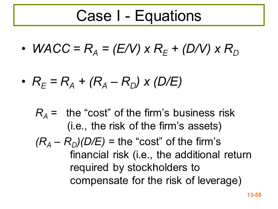 "13-58 Case I - Equations WACC = R A = (E/V) x R E + (D/V) x R D R E = R A + (R A – R D ) x (D/E) R A = the ""cost"" of the firm's business risk (i.e., t"