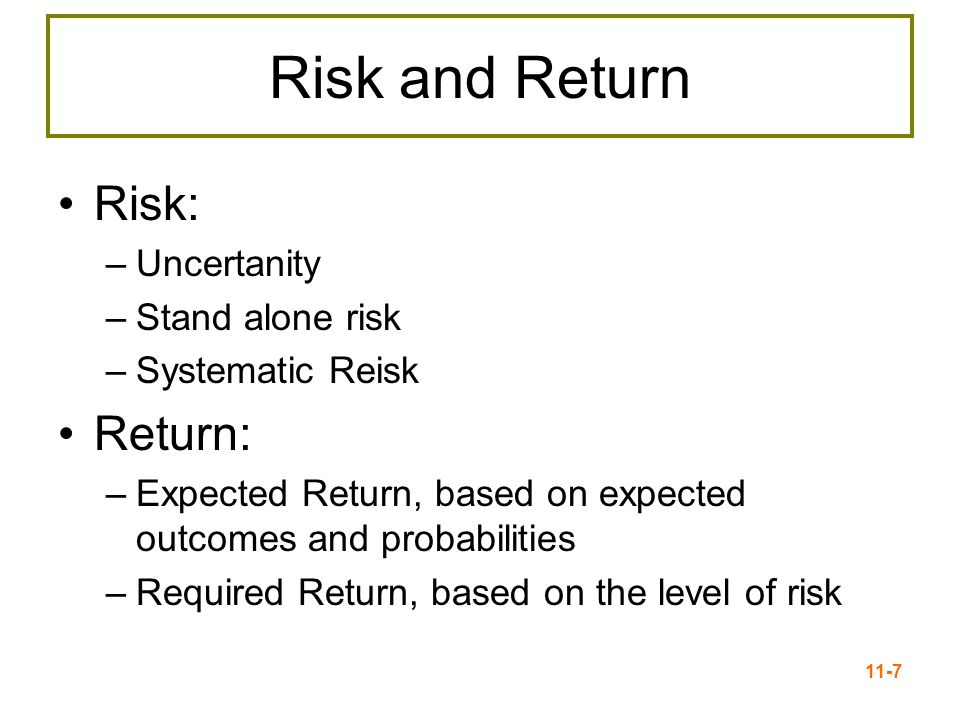 11-7 Risk and Return Risk: –Uncertanity –Stand alone risk –Systematic Reisk Return: –Expected Return, based on expected outcomes and probabilities –Re