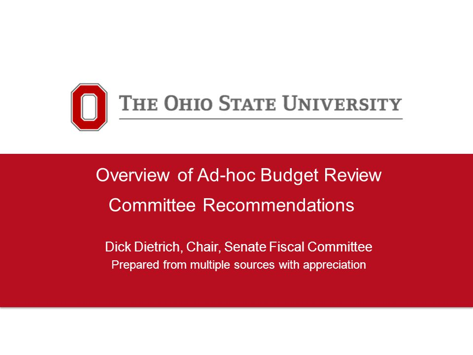 Overview of Ad-hoc Budget Review Committee Recommendations Dick Dietrich, Chair, Senate Fiscal Committee Prepared from multiple sources with appreciation