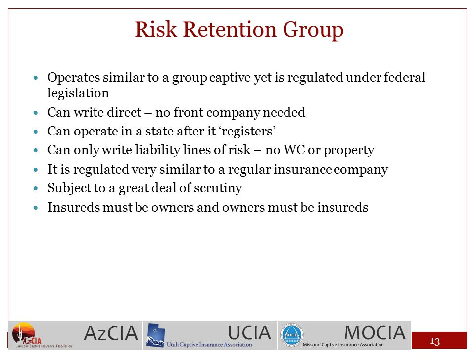 Risk Retention Group Operates similar to a group captive yet is regulated under federal legislation Can write direct – no front company needed Can ope