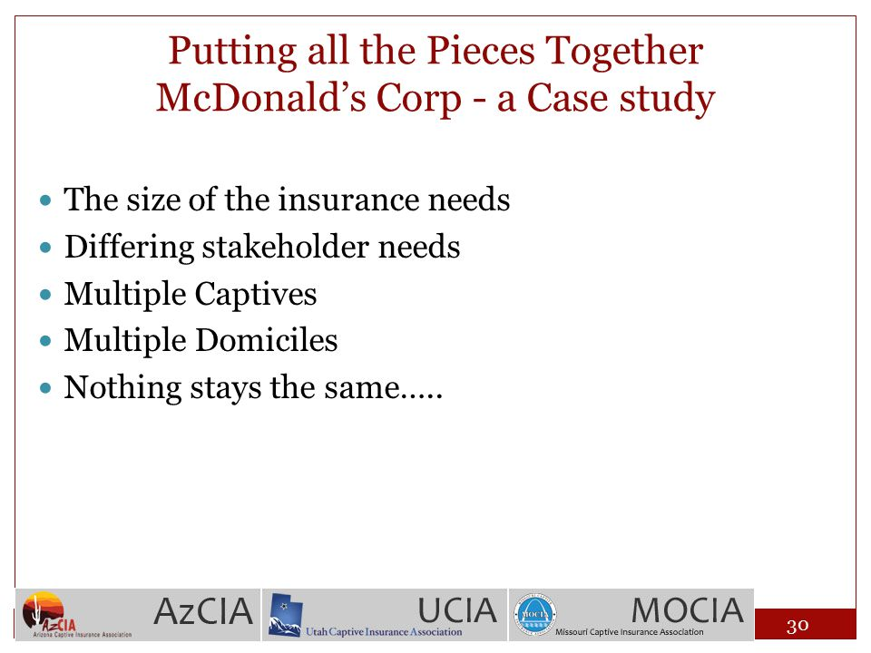 Putting all the Pieces Together McDonald's Corp - a Case study The size of the insurance needs Differing stakeholder needs Multiple Captives Multiple