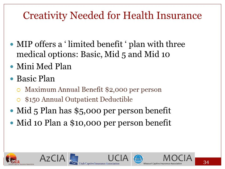 Creativity Needed for Health Insurance MIP offers a ' limited benefit ' plan with three medical options: Basic, Mid 5 and Mid 10 Mini Med Plan Basic P