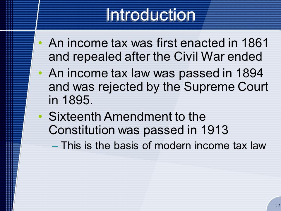1-2 Introduction An income tax was first enacted in 1861 and repealed after the Civil War ended An income tax law was passed in 1894 and was rejected by the Supreme Court in 1895.