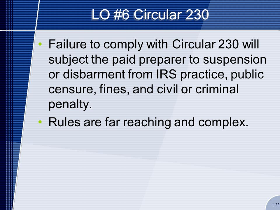 1-22 LO #6 Circular 230 Failure to comply with Circular 230 will subject the paid preparer to suspension or disbarment from IRS practice, public censure, fines, and civil or criminal penalty.